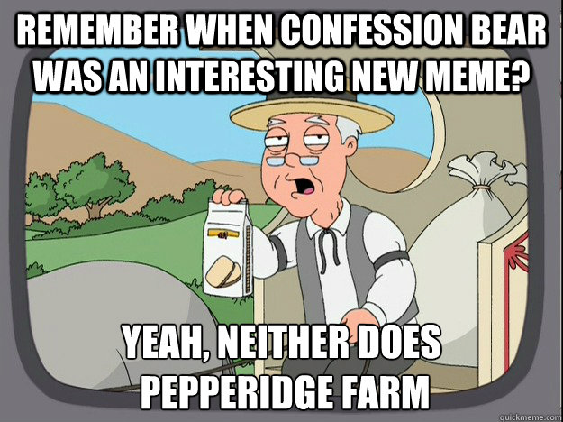 Remember when confession bear was an interesting new meme? Yeah, neither does  Pepperidge farm - Remember when confession bear was an interesting new meme? Yeah, neither does  Pepperidge farm  Pepperidge Farm Remembers