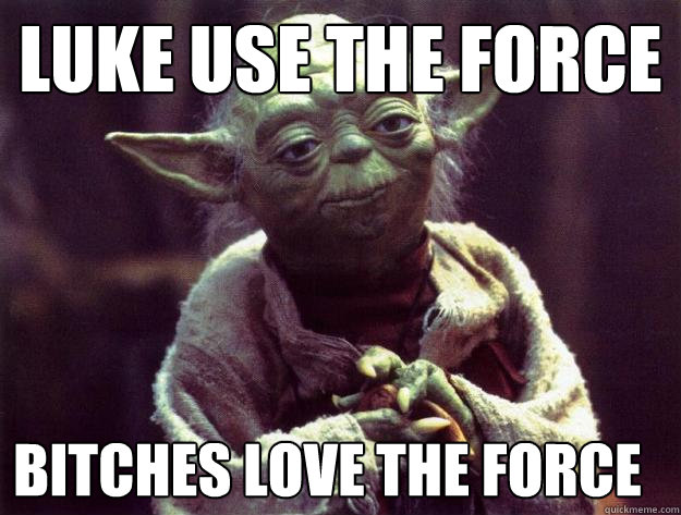 Luke Use the Force Bitches Love the force - Luke Use the Force Bitches Love the force  Sad yoda