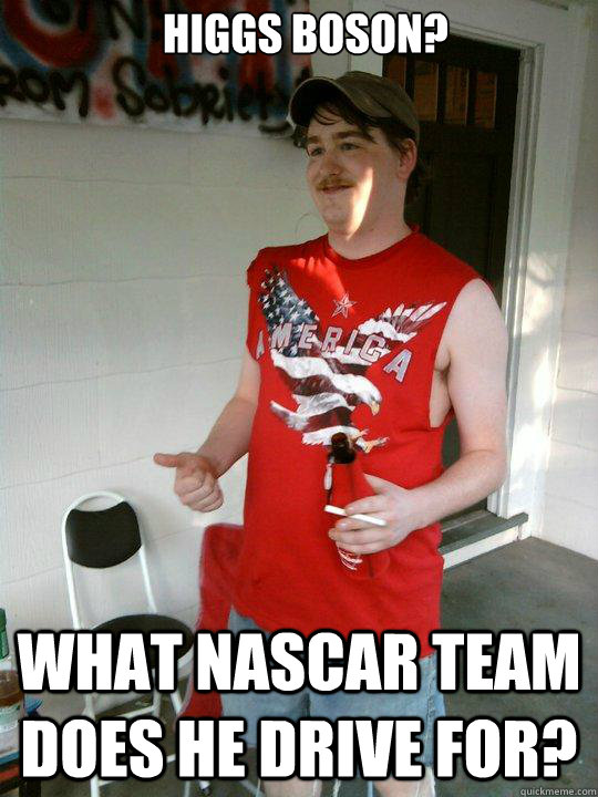 Higgs Boson? What NASCAR Team does he drive for? - Higgs Boson? What NASCAR Team does he drive for?  Redneck Randal