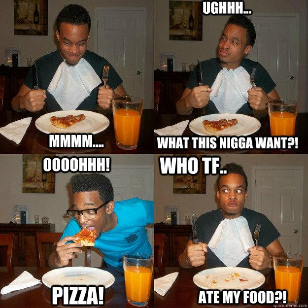 Mmmm.... What this nigga want?! Ughhh... Oooohhh! Pizza! Who tf.. ATE my food?! - Mmmm.... What this nigga want?! Ughhh... Oooohhh! Pizza! Who tf.. ATE my food?!  Who TF ate my food!