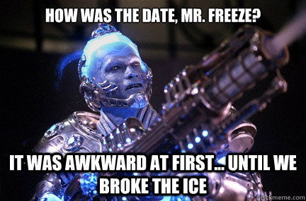 How was the date, Mr. Freeze? It was awkward at first... until we BROKE THE ICE   Bad Pun Mr Freeze