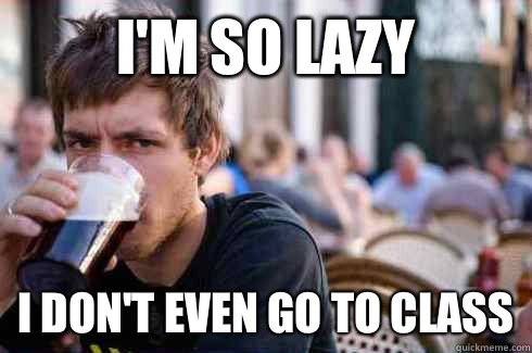 I'm so lazy  I don't even go to class - I'm so lazy  I don't even go to class  Lazy College Senior