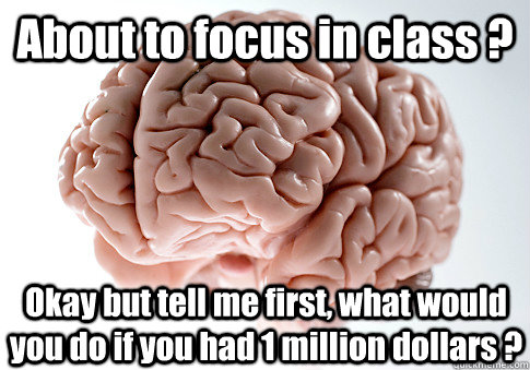 About to focus in class ? Okay but tell me first, what would you do if you had 1 million dollars ? - About to focus in class ? Okay but tell me first, what would you do if you had 1 million dollars ?  Scumbag Brain