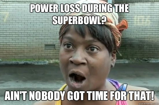 Power loss during the SuperBowl? AIN'T NOBODY GOT TIME FOR THAT! - Power loss during the SuperBowl? AIN'T NOBODY GOT TIME FOR THAT!  Aint nobody got time for that