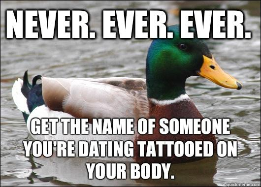 Never. Ever. Ever.  Get the name of someone you're dating tattooed on your body.  - Never. Ever. Ever.  Get the name of someone you're dating tattooed on your body.   Actual Advice Mallard