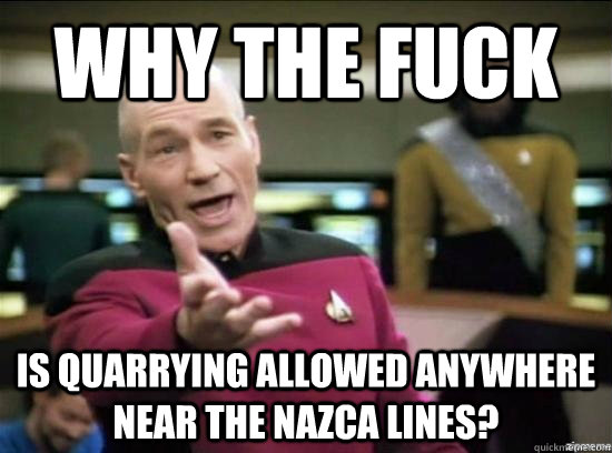 Why the fuck is quarrying allowed anywhere near the Nazca lines? - Why the fuck is quarrying allowed anywhere near the Nazca lines?  Annoyed Picard HD