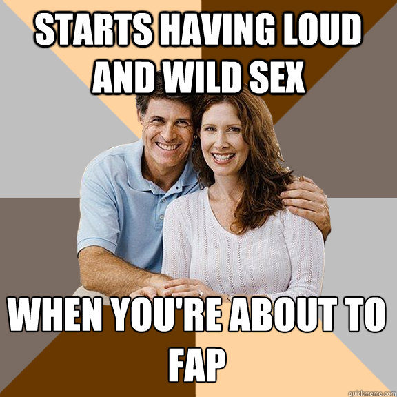 Starts having loud and wild sex when you're about to fap - Starts having loud and wild sex when you're about to fap  Scumbag Parents