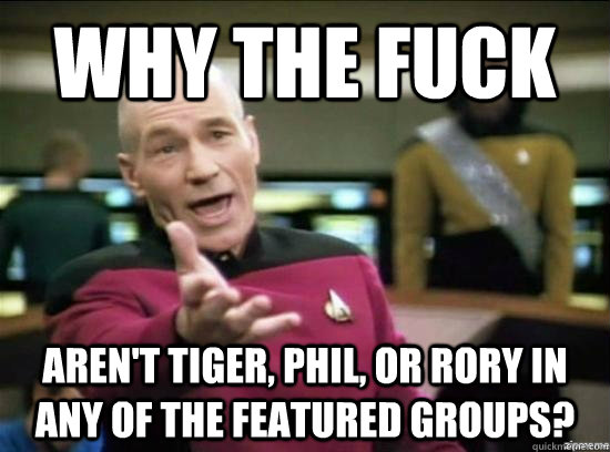 Why the fuck aren't Tiger, Phil, or rory in any of the featured groups? - Why the fuck aren't Tiger, Phil, or rory in any of the featured groups?  Annoyed Picard HD