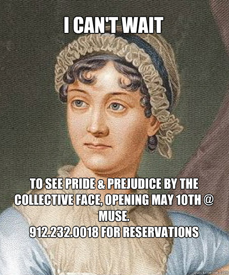 I can't wait to see Pride & Prejudice by The Collective Face, opening May 10th @ Muse. 912.232.0018 for reservations