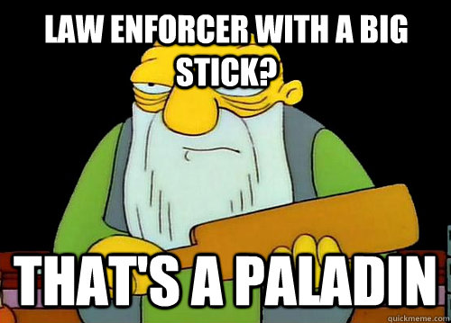 Law Enforcer with a big stick? That's a paladin