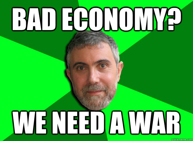 Bad economy? We need a war - Bad economy? We need a war  Advice Krugman