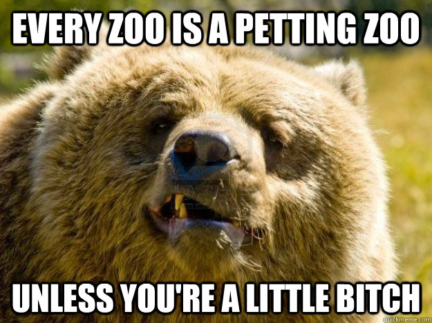 Every Zoo is a petting zoo Unless you're a little bitch  Bad Advice Bear