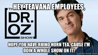 Hey Teavana employees, hope you have Rhino horn tea. cause I'm doin a whole show on it! - Hey Teavana employees, hope you have Rhino horn tea. cause I'm doin a whole show on it!  DR OZ ON BK