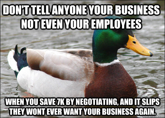 Don't tell anyone your business not even your employees  When you save 7k by negotiating, and it slips they wont ever want your business again.   - Don't tell anyone your business not even your employees  When you save 7k by negotiating, and it slips they wont ever want your business again.    Actual Advice Mallard