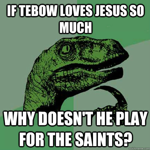 If Tebow loves Jesus so much Why doesn't he play for the Saints?  Philosoraptor