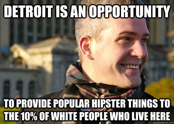detroit is an opportunity  to provide popular hipster things to the 10% of white people who live here   White Entrepreneurial Guy