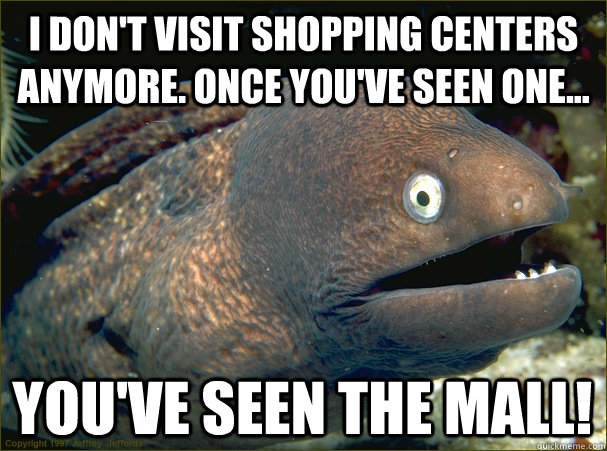 i don't visit shopping centers anymore. once you've seen one... you've seen the mall! - i don't visit shopping centers anymore. once you've seen one... you've seen the mall!  Bad Joke Eel
