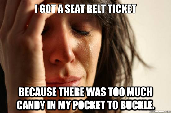 I Got a Seat Belt Ticket Because there was too much candy in my pocket to buckle. - I Got a Seat Belt Ticket Because there was too much candy in my pocket to buckle.  First World Problems
