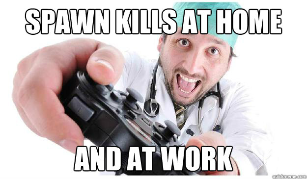 Spawn kills at home and at work - Spawn kills at home and at work  Scumbag Surgeon
