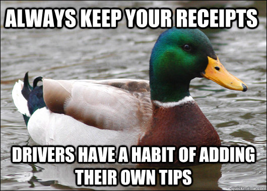 Always keep your receipts Drivers have a habit of adding their own tips - Always keep your receipts Drivers have a habit of adding their own tips  Actual Advice Mallard