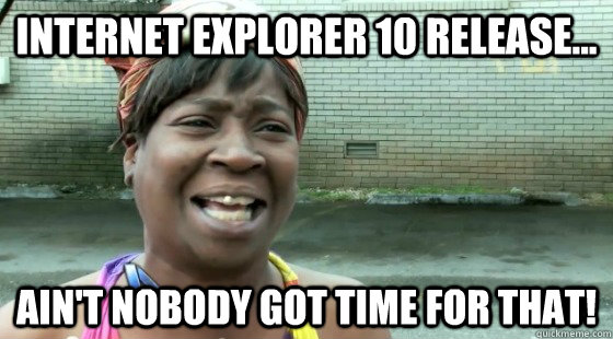Internet Explorer 10 Release... ain't nobody got time for that!