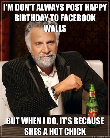I'm don't always post happy birthday to facebook walls but when i do, it's because shes a hot chick  Dos Equis man