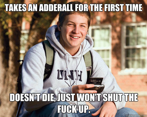 takes an adderall for the first time doesn't die, just won't shut the fuck up. - takes an adderall for the first time doesn't die, just won't shut the fuck up.  College Freshman