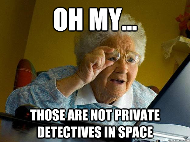 Oh my... those are NOT private detectives in space