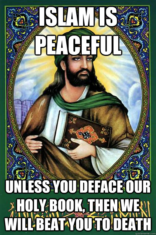 Islam is peaceful unless you deface our holy book, then we will beat you to death  Islam Dude