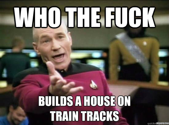 Who the fuck  builds a house on  train tracks - Who the fuck  builds a house on  train tracks  Annoyed Picard HD