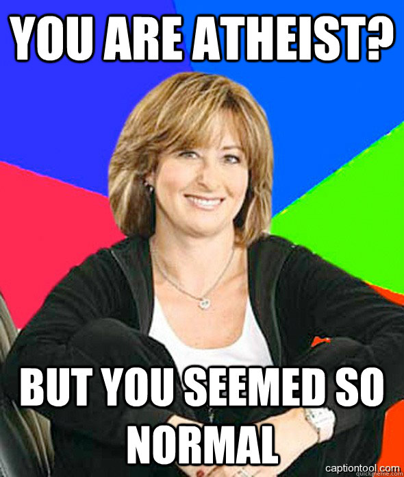 You are atheist? But you seemed so normal
