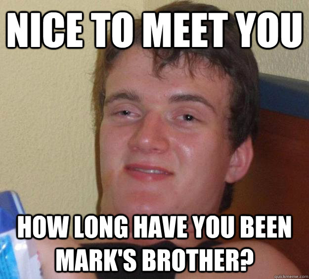 Nice to meet you How long have you been Mark's brother? - Nice to meet you How long have you been Mark's brother?  10 Guy