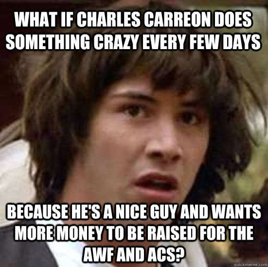 What if Charles Carreon does something crazy every few days Because he's a nice guy and WANTS more money to be raised for the AWF and ACS? - What if Charles Carreon does something crazy every few days Because he's a nice guy and WANTS more money to be raised for the AWF and ACS?  conspiracy keanu