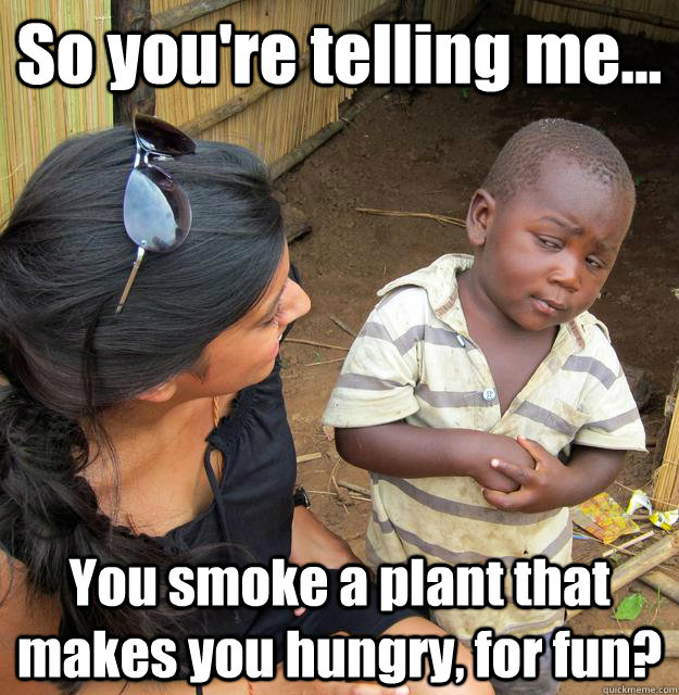 So you're telling me... You smoke a plant that makes you hungry, for fun?