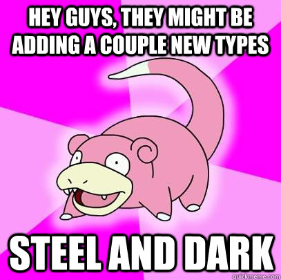 Hey guys, they might be adding a couple new types steel and dark  - Hey guys, they might be adding a couple new types steel and dark   Slowpoke