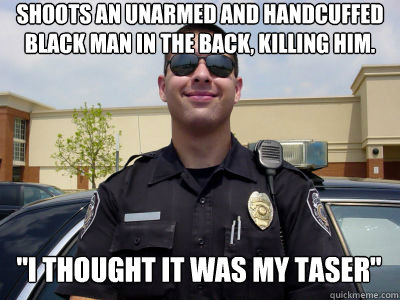 Shoots an unarmed and handcuffed black man in the back, killing him.