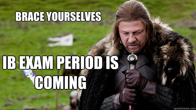 Brace yourselves ib exam period is coming