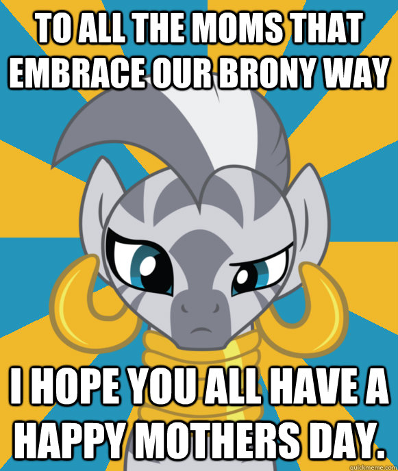 To all the moms that embrace our brony way I hope you all have a happy mothers day.  Not sure if Zecora