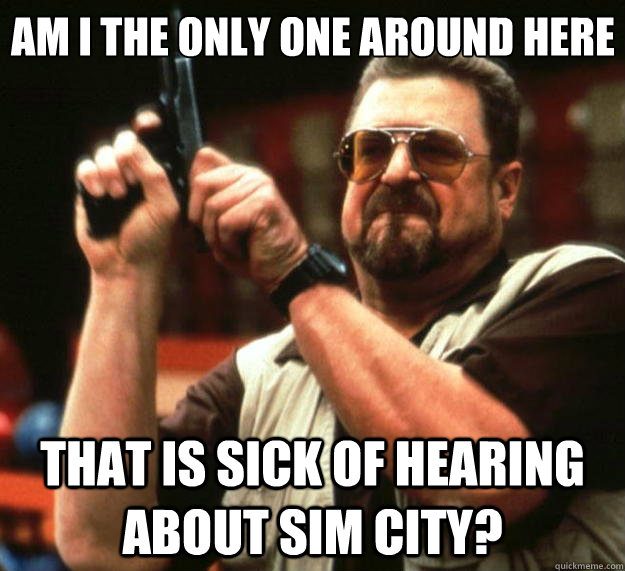 Am I the only one around here THAT IS SICK OF HEARING ABOUT SIM CITY? - Am I the only one around here THAT IS SICK OF HEARING ABOUT SIM CITY?  Big Lebowski