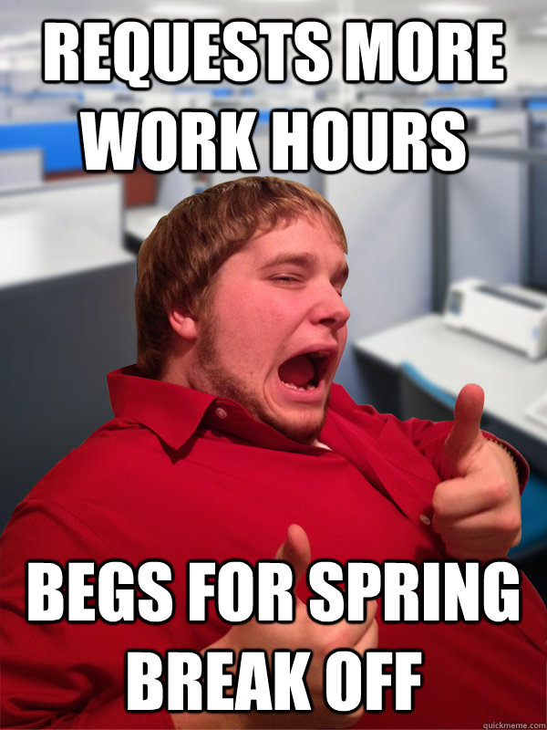 requests more work hours begs for spring break off