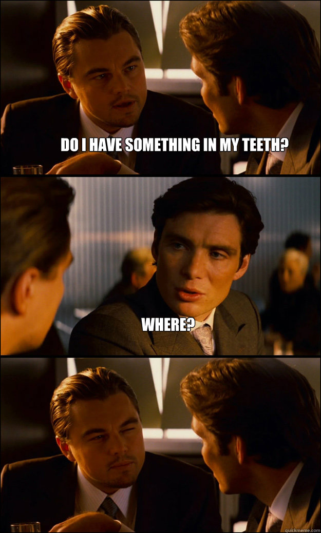 do i have something in my teeth? where?  - do i have something in my teeth? where?   Inception