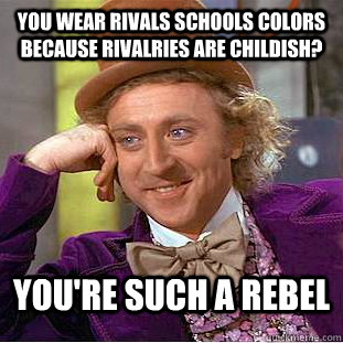 You wear rivals schools colors because rivalries are childish? You're such a rebel - You wear rivals schools colors because rivalries are childish? You're such a rebel  Condescending Wonka