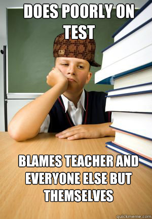 Does poorly on test blames teacher and everyone else but themselves
