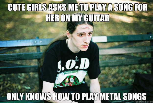 Cute girls asks me to play a song for her on my guitar only knows how to play metal songs - Cute girls asks me to play a song for her on my guitar only knows how to play metal songs  First World Metal Problems