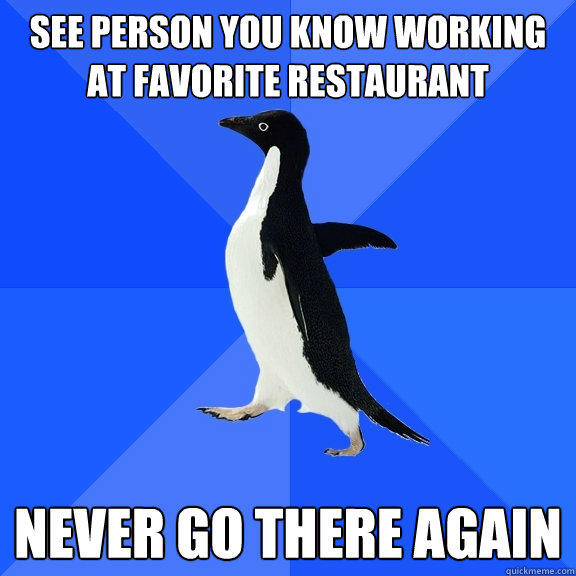 See person you know working at favorite restaurant Never go there again  - See person you know working at favorite restaurant Never go there again   Socially Awkward Penguin