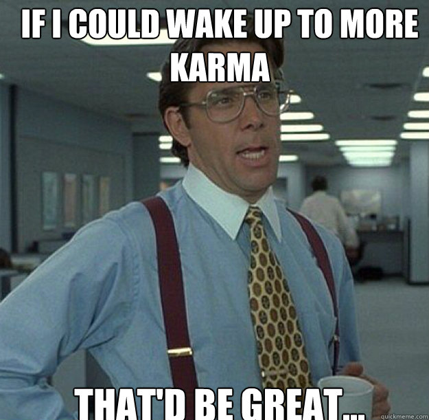 If i could wake up to more karma THAT'D BE GREAT... - If i could wake up to more karma THAT'D BE GREAT...  thatd be great