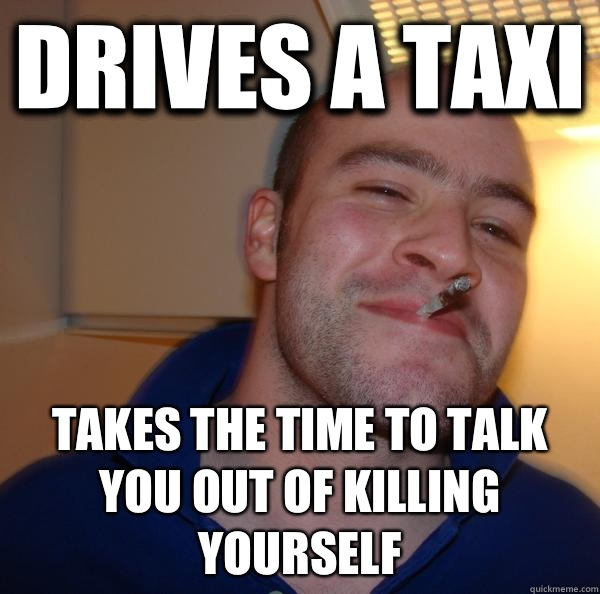 Drives a taxi Takes the time to talk you out of killing yourself - Drives a taxi Takes the time to talk you out of killing yourself  Misc