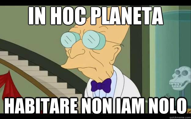 In hoc planeta habitare non iam nolo
