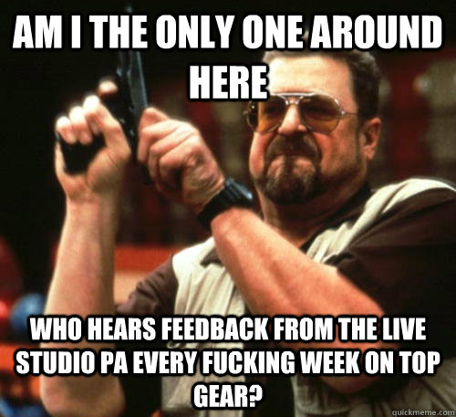 Am i the only one around here who hears feedback from the live studio PA every fucking week on Top Gear? - Am i the only one around here who hears feedback from the live studio PA every fucking week on Top Gear?  Am I The Only One Around Here