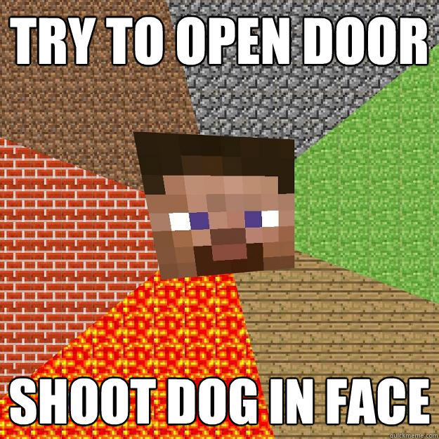 TRY TO OPEN DOOR SHOOT DOG IN FACE  Minecraft